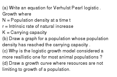 (a) Write an equation for Verhulst Pearl logistic . Growth where <br> N = Population density at a time t <br> r = Intrinsic rate of natural increase <br> K = Carrying capacity <br> (b) Draw a graph for a population whose population density has reached the carrying capacity . <br> (c) Why is the logistic growth model  considered a more reallistic one for most animal populations ? <br> (d) Draw a growth curve where resources are not limiting to growth of a population.