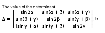 The value of the determinant `Delta =  (sin 2 alpha,sin (alpha + beta),sin (alpha + gamma)),(sin (beta + gamma),sin 2 beta,sin (gamma + beta)),((sin gamma + alpha),sin (gamma + beta),sin 2 gamma) `, is