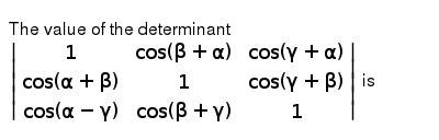 The value of the determinant <br> `|(1,cos (beta + alpha),cos (gamma + alpha)),(cos (alpha + beta),1,cos (gamma + beta)),(cos (alpha - gamma),cos (beta + gamma),1)|` is