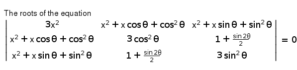 The roots of the equation <br> ` (3x^(2),x^(2) + x cos theta + cos^(2) theta ,x^(2) + x sin theta + sin^(2) theta),(x^(2) + x cos theta + cos^(2) theta,3 cos^(2) theta,1 + (sin 2 theta)/(2)),(x^(2) + x sin theta + sin^(2) theta,1 + (sin 2 theta)/(2),3 sin^(2) theta)  = 0`