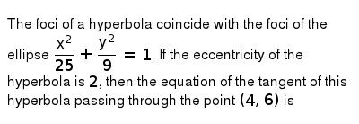 The foci of a hyperbola coincide with the foci of the ellipse `(x^(2))/(25)+(y^(2))/(9)=1`. If the eccentricity of the hyperbola is `2`, then the equation of the tangent of this hyperbola passing through the point `(4,6)` is