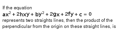 If the equation <br> `ax^(2)+2hxy+by^(2)+2gx+2fy+c=0` <br>  represents two straights lines, then the product of the perpendicular from the origin on these straight lines, is