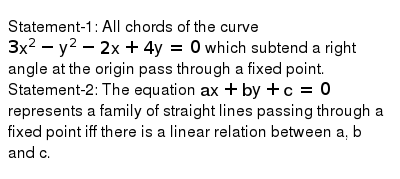 Statement-1: All chords of the curve `3x^(2)-y^(2)-2x+4y=0` which subtend a right angle at the origin pass through a fixed point. <br> Statement-2: The equation `ax+by+c=0` represents a family of straight lines passing through a fixed point iff there is a linear relation between a, b and c.