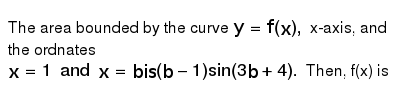The area bounded by the curve `y=f(x),` x-axis, and the ordnates `x=1 and x=bis (b-1)sin(3b+4).` Then, f(x) is