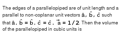 The edges of a parallelopiped are of unit length and a parallel to non-coplanar unit vectors `hata, hatb, hatc` such that `hata.hatb=hatb.hatc=hatc.veca=1//2`. Then the volume of the parallelopiped in cubic units is