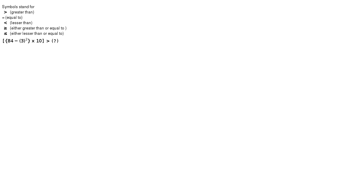 Symbols stand for <br> `gt` (greater than) <br> = (equal to)<br> `lt` (lesser than) <br> `ge ` (either greater than or equal to ) <br> ` le` (either lesser than or equal to) <br> `[{84-(3)^(2)} xx 10] gt (?) `