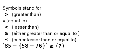 Symbols stand for <br> `gt` (greater than) <br> = (equal to)<br> `lt` (lesser than) <br> `ge ` (either greater than or equal to ) <br> ` le` (either lesser than or equal to) <br> `[85 - {58-76}] ge (?) `