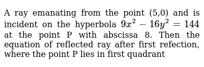 A ray emanating from the point (5,0) and is incident on the hyperbola `9x^2-16y^2=144` at the point P with abscissa 8.  Then the equation of reflected ray after first refection, where the point P lies in first quadrant