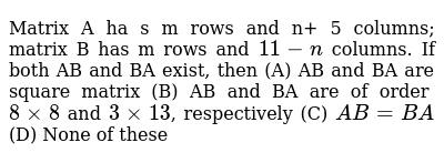 Matrix A ha s m rows and n+ 5 columns; matrix B has m rows and `11 - n` columns. If both AB and BA exist, then     (A) AB and BA are square matrix   (B) AB and BA are of order `8 xx 8` and `3 xx 13`, respectively (C) `AB=BA`  (D) None of these