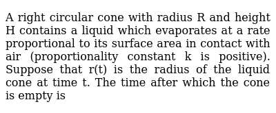 A right circular cone with radius R and height H contains a liquid which evaporates at a rate proportional to its surface area in contact with air (proportionality constant k is positive). Suppose that r(t) is the radius of the liquid cone at time t. The time after which the cone is empty is