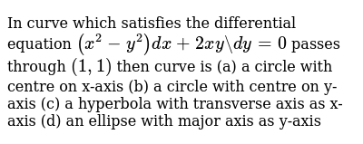 In curve which satisfies the differential equation `(x^2-y^2)dx+2xy\ dy=0` passes through `(1,1)` then curve is         (a) a circle with centre on x-axis        (b) a circle with centre on y-axis        (c) a hyperbola with transverse axis as x-axis        (d) an ellipse with major axis as y-axis