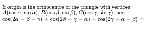 If origin is the orthocentre of the triangle with vertices `A(cos alpha, sin alpha), B(cos beta, sin beta), C(cos gamma, sin gamma)` then `cos(2alpha-beta-gamma) + cos(2beta-gamma-alpha)+cos(2gamma-alpha-beta)=`