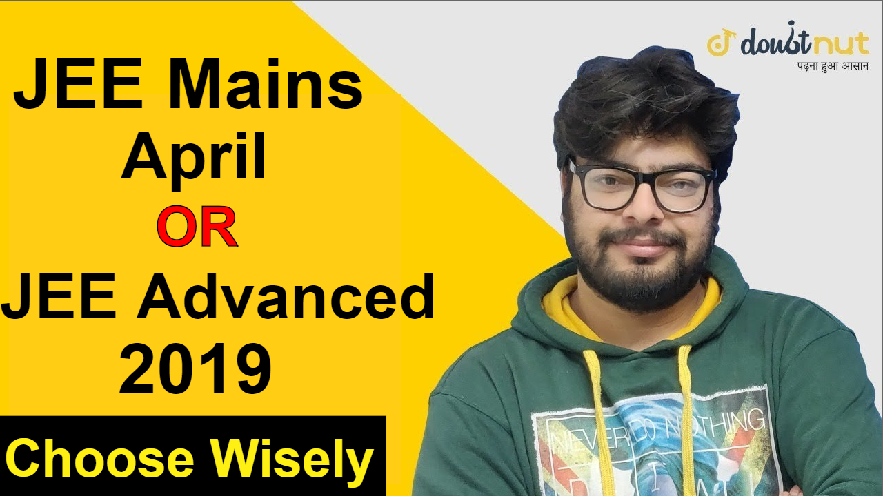 Should I Prepare For JEE Mains April Or JEE Advanced 2019 ?