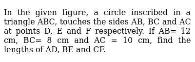 In the given figure, a circle inscribed in a triangle ABC, touches the sides AB, BC and AC at points D, E and F respectively. If AB= 12 cm, BC= 8 cm and AC = 10 cm, find the lengths of AD, BE and CF.