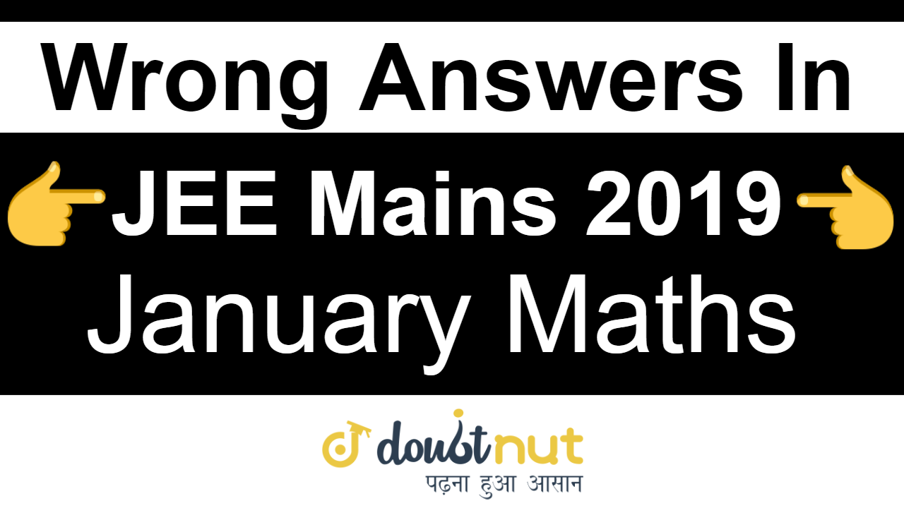 Wrong Questions In JEE Mains 2019 January MATHS Paper ( All Shift)