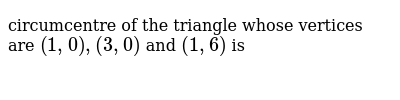 circumcentre of the triangle whose vertices are `(1,0),(3,0)` and `(1,6)` is
