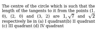 The centre of the circle which is such that the length of the tangents to it from the points (1, 0), (2, 0) and (3, 2) are `1,sqrt(7)` and `sqrt(2)` respectively lie in  (a) I quadrant(b) II quadrant  (c) III quadrant   (d) IV quadrant
