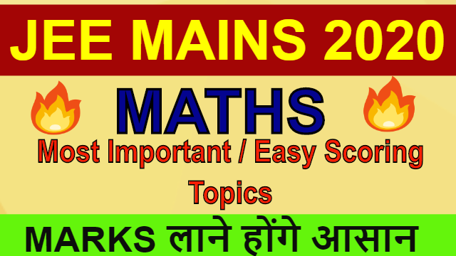 MOST IMPORTANT AND EASY SCORING TOPICS IN MATHS | JEE MAINS 2020 | Revision Tips