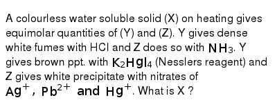 A colourless water soluble solid (X) on heating gives equimolar quantities of (Y) and (Z). Y gives dense white fumes with HCl and Z does so with `NH_(3)`. Y gives brown ppt. with `K_(2)Hgl_(4)` (Nesslers reagent) and Z gives white precipitate with nitrates of `Ag^(+), Pb^(2+) and Hg^(+)`. What is X ?