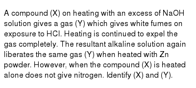 A compound (X) on heating with an excess of NaOH solution gives a gas (Y) which gives white fumes on exposure to HCl. Heating is continued to expel the gas completely. The resultant alkaline solution again liberates the same gas (Y) when heated with Zn powder. However, when the compound (X) is heated alone does not give nitrogen. Identify (X) and (Y).