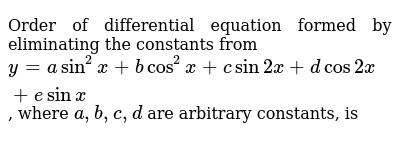 Order of differential equation formed by eliminating the constants from  `y=asin^2 x + b cos^2 x +c sin 2x +d cos 2x +e sin x`, where  `a,b,c, d` are arbitrary constants, is