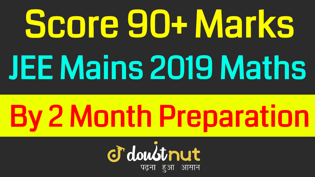 How To Score 90+ Marks in JEE Mains 2019 Maths in 2 Months ? | JEE Mains April
