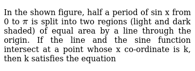 In the shown figure, half a period of sin x from 0 to `pi` is split into two regions (light and dark shaded) of equal area by a line through the origin. If the line and the sine function intersect at a point whose x co-ordinate is k, then k satisfies the equation