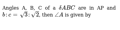 Angles A, B, C of a  `deltaABC` are in AP and `b :  c = sqrt3 : sqrt2`, then `/_A` is given by