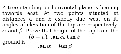A tree standing on horizontal plane is leaning towards east. At two points situated at distances a and b exactly due west on it, angles of elevation of the top are respectively `alpha` and `beta`. Prove that height of the top from the ground is `((b-a).tanalpha.tanbeta)/(tanalpha-tanbeta)`
