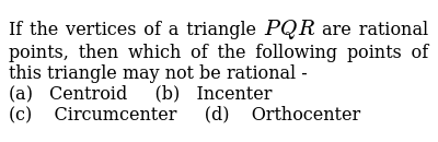 If the vertices of a triangle `PQR` are rational points, then which of the following points of this triangle may not be rational - <br> (a) &nbsp;&nbsp;Centroid &nbsp;&nbsp;&nbsp;&nbsp;(b) &nbsp;&nbsp;Incenter <br> (c) &nbsp;&nbsp; Circumcenter &nbsp;&nbsp;&nbsp;&nbsp;(d) &nbsp;&nbsp; Orthocenter