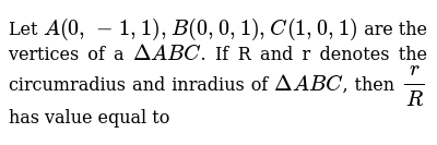 Let `A(0,-1, 1), B(0, 0, 1), C(1, 0, 1)` are the vertices of a  `DeltaABC`. If R and r denotes the circumradius and inradius of  `DeltaABC`, then `r/R` has value equal to
