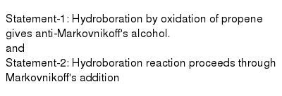 Statement-1: Hydroboration by oxidation of propene gives anti-Markovnikoff's alcohol. <br> and <br> Statement-2: Hydroboration reaction proceeds through Markovnikoff's addition