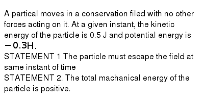 A partical moves in a conservation filed with no other forces acting on it. At a given instant, the kinetic energy of the particle is 0.5 J and potential energy is `-0.3H.` <br> STATEMENT 1 The particle must escape the field at same instant of time <br> STATEMENT 2.  The total machanical energy of the particle is positive.