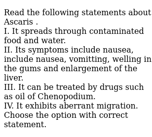 Read the following statements about Ascaris . <br>  I. It spreads through contaminated food and water. <br>  II. Its symptoms include nausea, include nausea, vomitting, welling in the gums and enlargement of the liver. <br>  III. It can be treated by drugs such as oil of Chenopodium. <br>  IV. It exhibits aberrant migration. <br> Choose the option with correct statement.