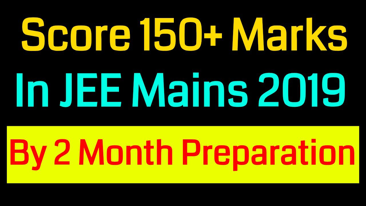 How To Score 150+ Marks in JEE Mains 2019 April By 2 Month Preparation