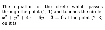 The equation of the cirele which passes through the point (1, 1) and touches the circle `x^2+y^2+4x-6y-3=0` at the point (2, 3) on it is