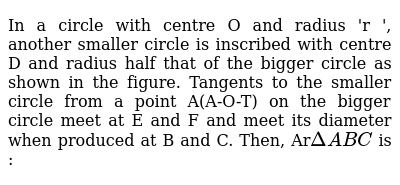 In a circle with centre O and radius 'r ', another smaller circle is inscribed with centre D and radius half that of the bigger circle as shown in the figure. Tangents to the smaller circle from a point A(A-O-T) on the bigger circle meet at E and F and meet its diameter when produced at B and C. Then, Ar`DeltaABC` is :