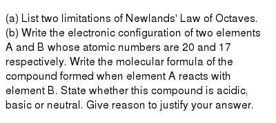 (a) List  two limitations  of  Newlands' Law of   Octaves.  <br> (b) Write  the  electronic  configuration  of  two  elements A and  B whose  atomic  numbers  are   20  and 17 respectively. Write  the molecular  formula  of  the compound  formed  when element A reacts  with  element B. State whether  this compound  is  acidic,  basic  or  neutral. Give  reason  to justify  your answer.