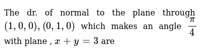 The dr. of normal to the plane through `(1,0,0), (0,1,0)` which makes an angle `pi/4` with plane , `x+y=3` are