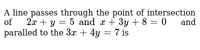 A line passes through the point of intersection of  `2x +y=5 and x+ 3y+8=0` and paralled to the `3x+4y = 7` is