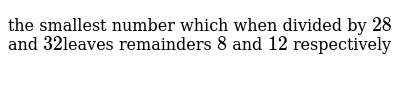the smallest number which when divided by `28` and `32 `leaves remainders `8` and `12` respectively