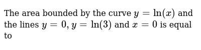 The area bounded by the curve `y =ln(x)` and the lines `y = 0, y =ln(3)` and `x = 0` is equal to