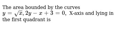 The area bounded by the curves `y=sqrtx, 2y-x+3=0,` X-axis and lying in the first quadrant is