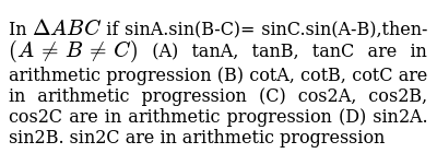 In `DeltaABC` if sinA.sin(B-C)= sinC.sin(A-B),then-`(A!=B!=C)` (A) tanA, tanB, tanC are in arithmetic progression (B) cotA, cotB, cotC are in arithmetic progression (C) cos2A, cos2B, cos2C are in arithmetic progression (D) sin2A. sin2B. sin2C are in arithmetic progression