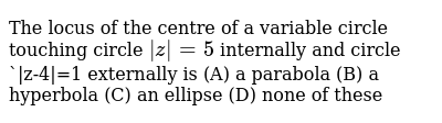 The locus of the centre of a variable circle touching circle ` z =5` internally and circle ` z-4 =1 externally is (A) a parabola (B) a hyperbola (C) an ellipse (D) none of these
