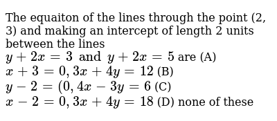 The equaiton of the lines through the point (2, 3) and making an intercept of length 2 units between the lines `y+2x=3 and y+2x=5` are (A) `x+3=0, 3x+4y=12` (B) `y-2=(0, 4x-3y=6` (C) `x-2=0, 3x+4y=18` (D) none of these