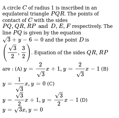 A circle `C` of radius 1 is inscribed in an equilateral triangle `PQR`. The points of contact of `C` with the sides `PQ, QR, RP and D, E, F` respectively. The line `PQ` is given by the equation `sqrt(3) +y-6=0` and the point `D` is `((sqrt(3))/(2), 3/2)`. Equation of the sides `QR, RP` are : (A) `y=2/sqrt(3) x + 1, y = 2/sqrt(3) x -1` (B) `y= 1/sqrt(3) x, y=0` (C) `y= sqrt(3)/2 x + 1, y = sqrt(3)/2 x-1` (D) `y=sqrt(3)x, y=0`