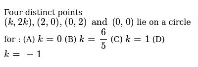 Four distinct points `(k, 2k), (2, 0), (0, 2) and (0,0)` lie on a circle for : (A) `k = 0` (B) `k = 6/5` (C) `k = 1` (D) `k = -1`