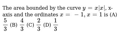 The area bounded by the curve `y=x |x|`, x-axis and the ordinates `x=-1, x=1` is (A) `5/3` (B) `4/3` (C) `2/3` (D) `1/3`