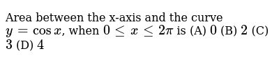 Area between the x-axis and the curve `y=cosx`, when `0 le x le 2pi` is (A) `0` (B) `2` (C) `3` (D) `4`